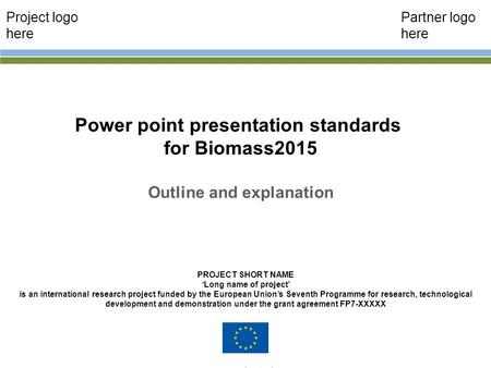 Power point presentation standards for Biomass2015 Outline and explanation John Smith PROJECT SHORT NAME 'Long name of project' is an international research.