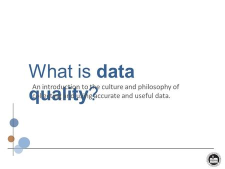 What is data quality? An introduction to the culture and philosophy of collecting and using accurate and useful data.