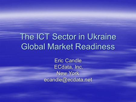 The ICT Sector in Ukraine Global Market Readiness Eric Candle ECdata, Inc. ECdata, Inc. New York
