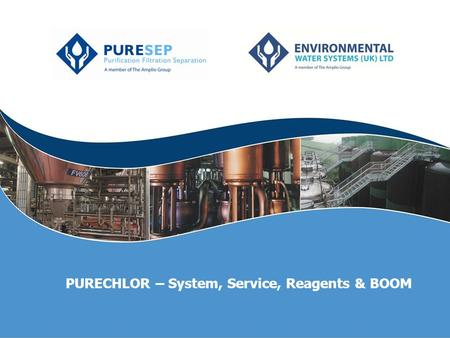 PURECHLOR – System, Service, Reagents & BOOM. Chlorine dioxide What is Chlorine Dioxide (ClO 2 )? A powerful biocide Consists of 1 atom of Chlorine, 2.