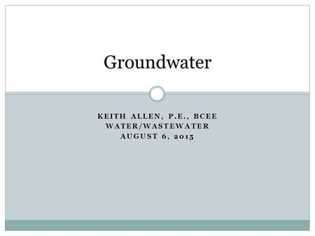 KEITH ALLEN, P.E., BCEE WATER/WASTEWATER AUGUST 6, 2015 Groundwater.