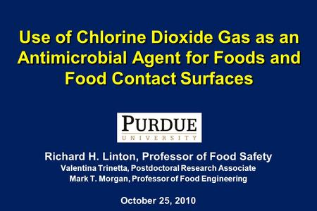 Use of Chlorine Dioxide Gas as an Antimicrobial Agent for Foods and Food Contact Surfaces Richard H. Linton, Professor of Food Safety Valentina Trinetta,