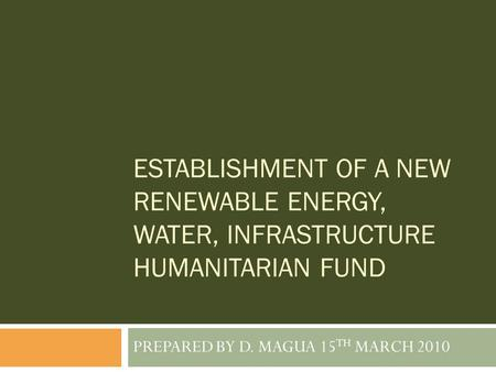 ESTABLISHMENT OF A NEW RENEWABLE ENERGY, WATER, INFRASTRUCTURE HUMANITARIAN FUND PREPARED BY D. MAGUA 15 TH MARCH 2010.