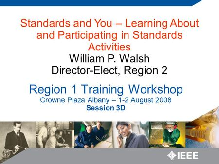 Region 1 Training Workshop Crowne Plaza Albany – 1-2 August 2008 Session 3D Standards and You – Learning About and Participating in Standards Activities.