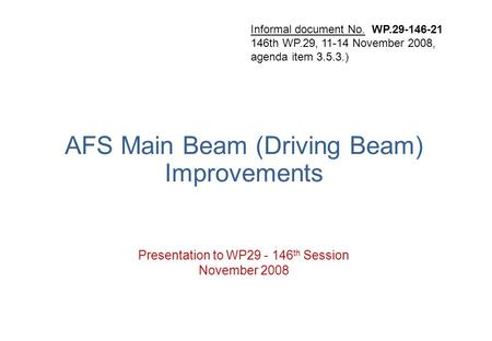 AFS Main Beam (Driving Beam) Improvements Presentation to WP29 - 146 th Session November 2008 Informal document No. WP.29-146-21 146th WP.29, 11-14 November.