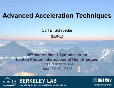 Advanced Acceleration Techniques Carl B. Schroeder (LBNL) Office of Science 26 th International Symposium on Lepton Photon Interactions at High Energies.
