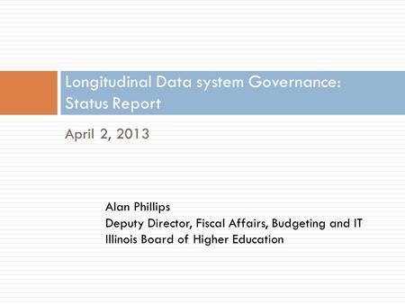April 2, 2013 Longitudinal Data system Governance: Status Report Alan Phillips Deputy Director, Fiscal Affairs, Budgeting and IT Illinois Board of Higher.