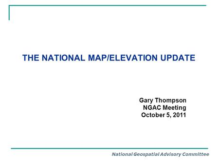 National Geospatial Advisory Committee THE NATIONAL MAP/ELEVATION UPDATE Gary Thompson NGAC Meeting October 5, 2011.