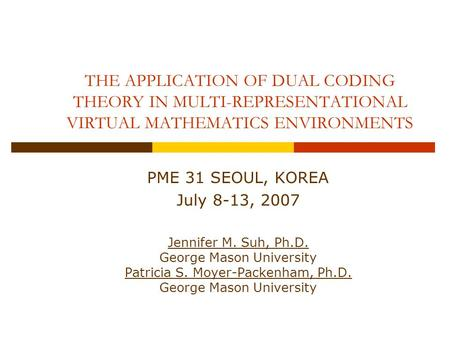 THE APPLICATION OF DUAL CODING THEORY IN MULTI-REPRESENTATIONAL VIRTUAL MATHEMATICS ENVIRONMENTS PME 31 SEOUL, KOREA July 8-13, 2007 Jennifer M. Suh, Ph.D.
