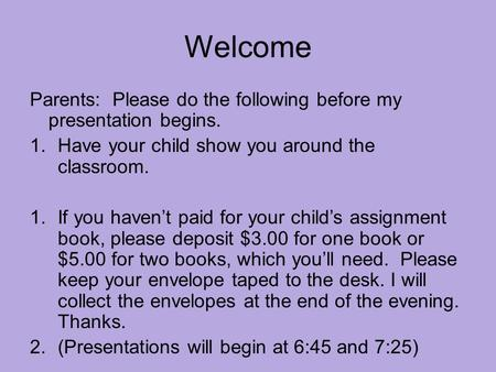 Welcome Parents: Please do the following before my presentation begins. 1.Have your child show you around the classroom. 1.If you haven't paid for your.