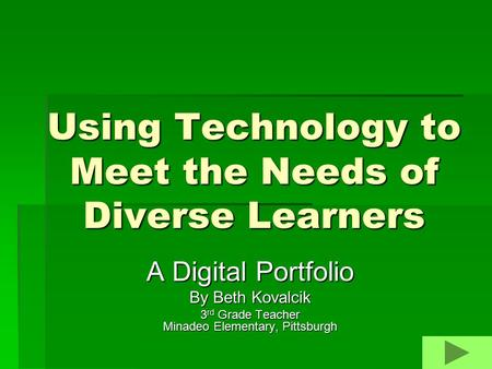 Using Technology to Meet the Needs of Diverse Learners A Digital Portfolio By Beth Kovalcik 3 rd Grade Teacher Minadeo Elementary, Pittsburgh.