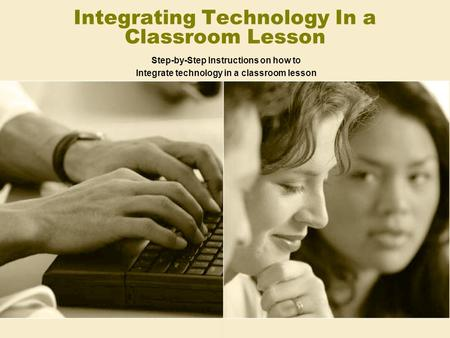 Integrating Technology In a Classroom Lesson Step-by-Step Instructions on how to Integrate technology in a classroom lesson.