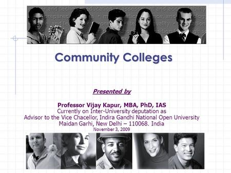 Community Colleges Presented by Professor Vijay Kapur, MBA, PhD, IAS Currently on Inter-University deputation as Advisor to the Vice Chacellor, Indira.