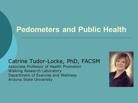 Pedometers and Public Health Catrine Tudor-Locke, PhD, FACSM Associate Professor of Health Promotion Walking Research Laboratory Department of Exercise.