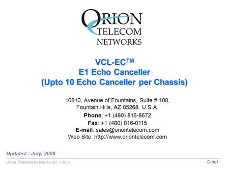Orion Telecom Networks Inc. - 2006Slide 1 VCL-EC TM E1 Echo Canceller (Upto 10 Echo Canceller per Chassis) Updated : July, 2006 16810, Avenue of Fountains,