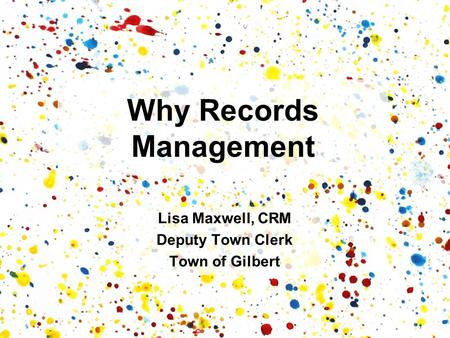 Why Records Management Lisa Maxwell, CRM Deputy Town Clerk Town of Gilbert.