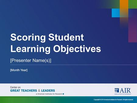 Scoring Student Learning Objectives [Presenter Name(s)] [Month Year] Copyright © 2014 American Institutes for Research. All rights reserved.