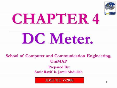 CHAPTER 4 DC Meter. School of Computer and Communication Engineering, UniMAP Prepared By: Amir Razif b. Jamil Abdullah EMT 113: V-2008.