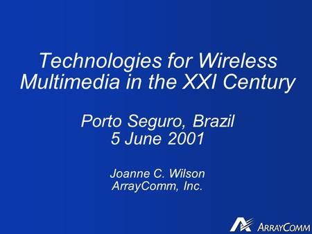 Technologies for Wireless Multimedia in the XXI Century Porto Seguro, Brazil 5 June 2001 Joanne C. Wilson ArrayComm, Inc.