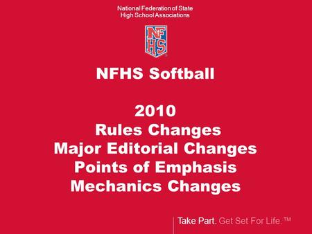 Take Part. Get Set For Life.™ National Federation of State High School Associations NFHS Softball 2010 Rules Changes Major Editorial Changes Points of.