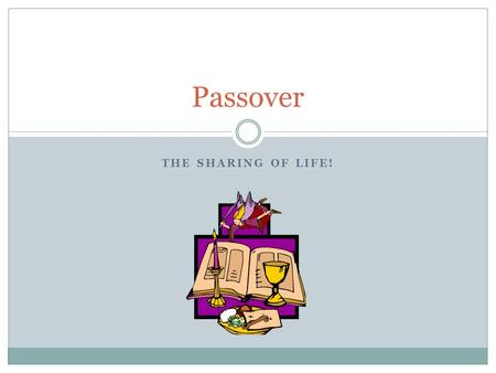 THE SHARING OF LIFE! Passover. Ancient idea of a sharing of a meal 1) Sharing Food 2) Food is a source of LIFE 3) Sharing Life We are sharing life with.