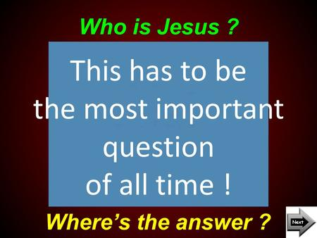 Who is Jesus ? Where's the answer ? This has to be the most important question of all time !