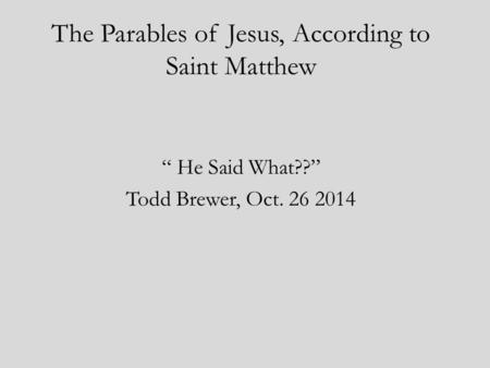 "The Parables of Jesus, According to Saint Matthew "" He Said What??"" Todd Brewer, Oct. 26 2014."