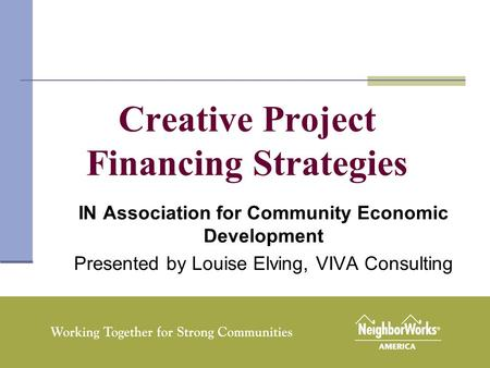 1 Creative Project Financing Strategies IN Association for Community Economic Development Presented by Louise Elving, VIVA Consulting.