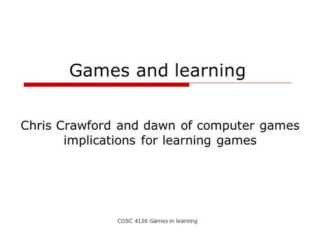 COSC 4126 Games in learning Games and learning Chris Crawford and dawn of computer games implications for learning games.
