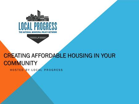 CREATING AFFORDABLE HOUSING IN YOUR COMMUNITY HOSTED BY LOCAL PROGRESS.