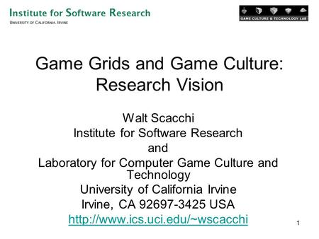 1 Game Grids and Game Culture: Research Vision Walt Scacchi Institute for Software Research and Laboratory for <strong>Computer</strong> Game Culture and <strong>Technology</strong> University.