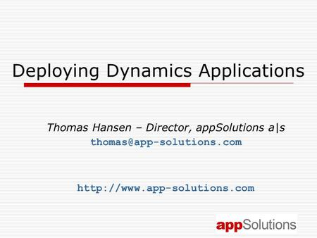 Deploying Dynamics Applications Thomas Hansen – Director, appSolutions a|s