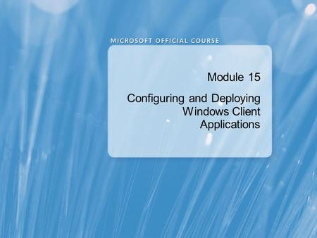 Module 15 Configuring and Deploying Windows Client Applications.