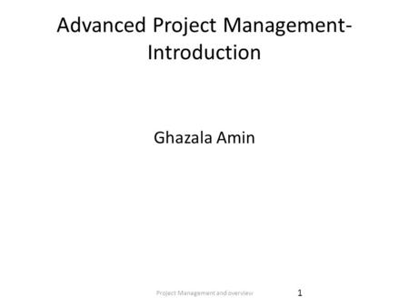 Project Management and overview 1 Advanced Project Management- Introduction Ghazala Amin.