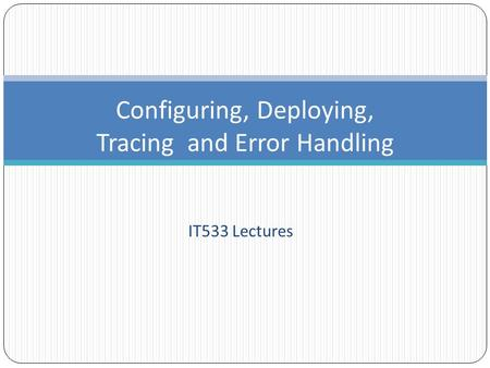 IT533 Lectures Configuring, Deploying, Tracing and Error Handling.