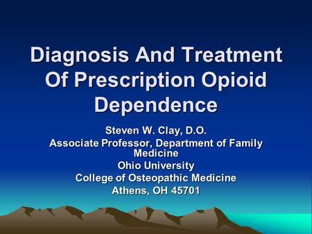 Diagnosis And Treatment Of Prescription Opioid Dependence Steven W. Clay, D.O. Associate Professor, Department of Family Medicine Ohio University College.