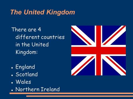 The United Kingdom There are 4 different countries in the United Kingdom: England Scotland Wales Northern Ireland.