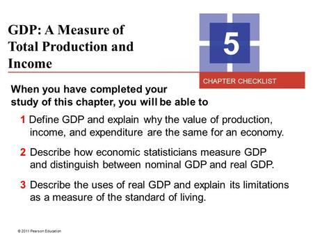 © 2011 Pearson Education GDP: A Measure of Total Production and Income 5 When you have completed your study of this chapter, you will be able to 1 Define.