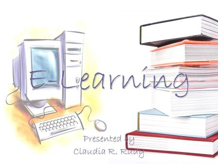 E-Learning Presented by Claudia R. Rudy. Objectives Describe E-Learning Describe and evaluate the hardware and software utilized with E-Learning Describe.