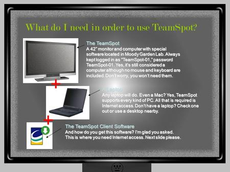 "What do I need in order to use TeamSpot? The TeamSpot A 42"" monitor and computer with special software located in Moody Garden Lab. Always kept logged."