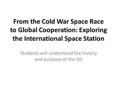 From the Cold War Space Race to Global Cooperation: Exploring the International Space Station Students will understand the history and purpose of the ISS.