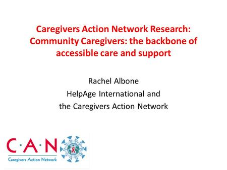 Caregivers Action Network Research: Community Caregivers: the backbone of accessible care and support Rachel Albone HelpAge International and the Caregivers.
