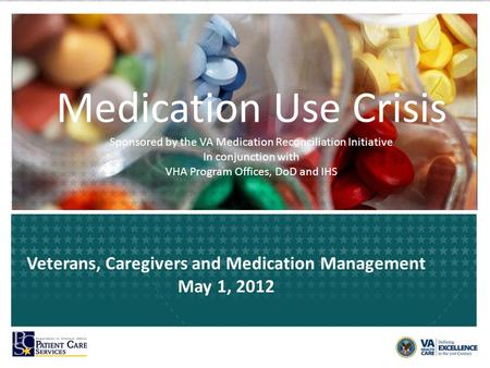Medication Use Crisis Sponsored by the VA Medication Reconciliation Initiative In conjunction with VHA Program Offices, DoD and IHS Veterans, Caregivers.