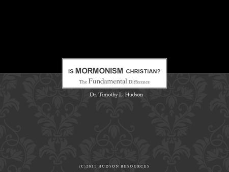 The Fundamental Difference IS MORMONISM CHRISTIAN? (C)2011 HUDSON RESOURCES Dr. Timothy L. Hudson.