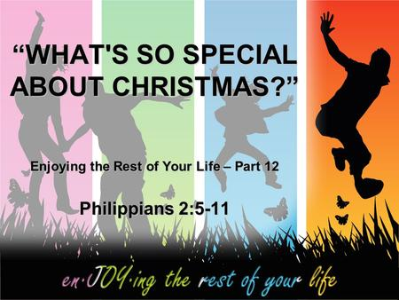 """WHAT'S SO SPECIAL ABOUT CHRISTMAS?"" Enjoying the Rest of Your Life – Part 12 Philippians 2:5-11."