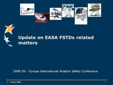 3 – 5 June 2008 1 Update on EASA FSTDs related matters 2008 US – Europe International Aviation Safety Conference.