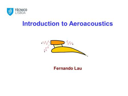 Introduction to Aeroacoustics Fernando Lau. Noise Introduction to Aeroacoustics.