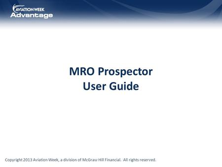 Copyright 2013 Aviation Week, a division of McGraw Hill Financial. All rights reserved. MRO Prospector User Guide.