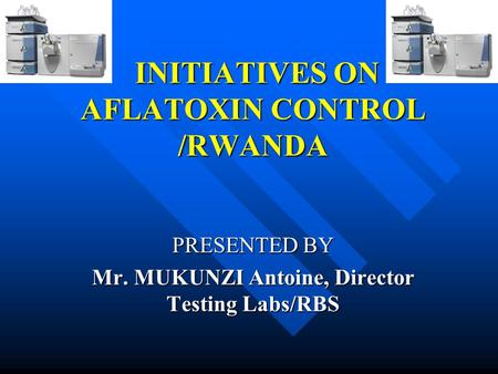 INITIATIVES ON AFLATOXIN CONTROL /RWANDA INITIATIVES ON AFLATOXIN CONTROL /RWANDA PRESENTED BY Mr. MUKUNZI Antoine, Director Testing Labs/RBS.