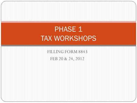 FILLING FORM 8843 FEB 20 & 24, 2012 PHASE 1 TAX WORKSHOPS.